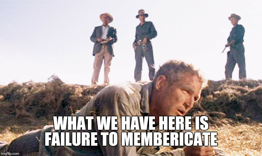 WHAT WE HAVE HERE IS FAILURE TO MEMBERICATE | made w/ Imgflip meme maker