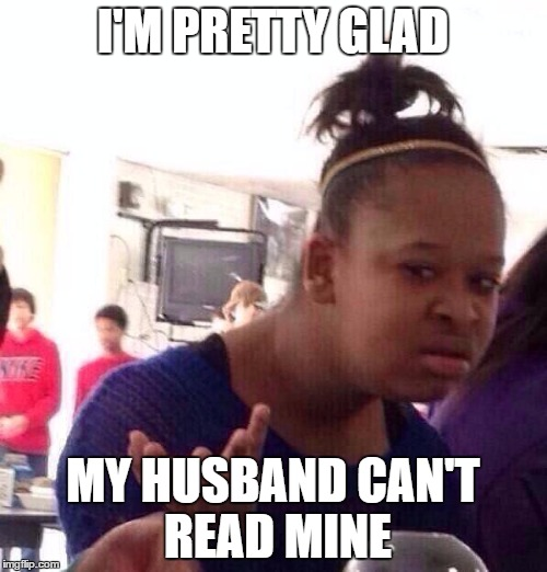 Black Girl Wat Meme | I'M PRETTY GLAD MY HUSBAND CAN'T READ MINE | image tagged in memes,black girl wat | made w/ Imgflip meme maker