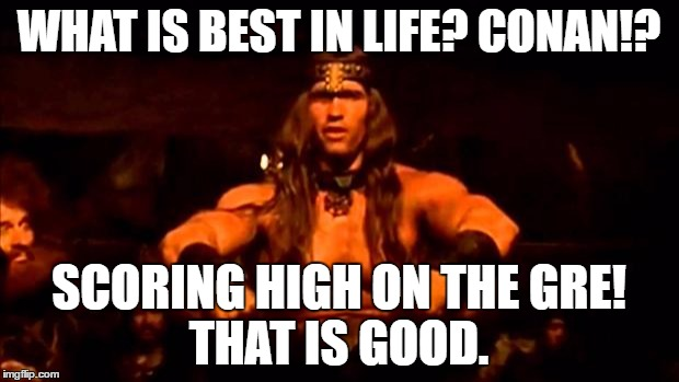 conan crush your enemies | WHAT IS BEST IN LIFE? CONAN!? SCORING HIGH ON THE GRE!       THAT IS GOOD. | image tagged in conan crush your enemies | made w/ Imgflip meme maker