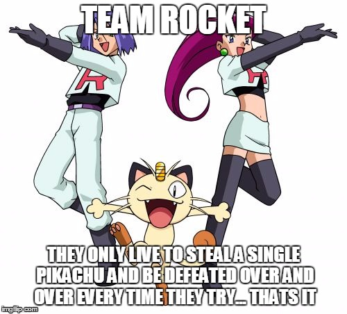 Team Rocket | TEAM ROCKET THEY ONLY LIVE TO STEAL A SINGLE PIKACHU AND BE DEFEATED OVER AND OVER EVERY TIME THEY TRY... THATS IT | image tagged in memes,team rocket | made w/ Imgflip meme maker