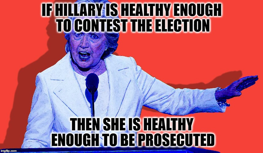 CFG Hillary Says | IF HILLARY IS HEALTHY ENOUGH TO CONTEST THE ELECTION THEN SHE IS HEALTHY ENOUGH TO BE PROSECUTED | image tagged in cfg hillary says | made w/ Imgflip meme maker