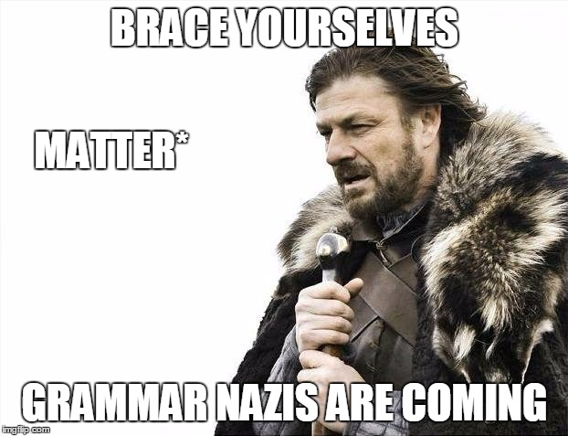 Brace Yourselves X is Coming Meme | BRACE YOURSELVES GRAMMAR NAZIS ARE COMING MATTER* | image tagged in memes,brace yourselves x is coming | made w/ Imgflip meme maker