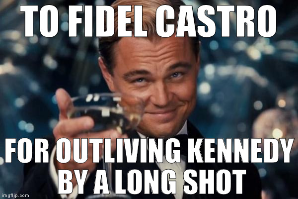Too soon? | TO FIDEL CASTRO FOR OUTLIVING KENNEDY BY A LONG SHOT | image tagged in memes,leonardo dicaprio cheers,fidel castro,jfk,dark humor,celebrity deaths | made w/ Imgflip meme maker