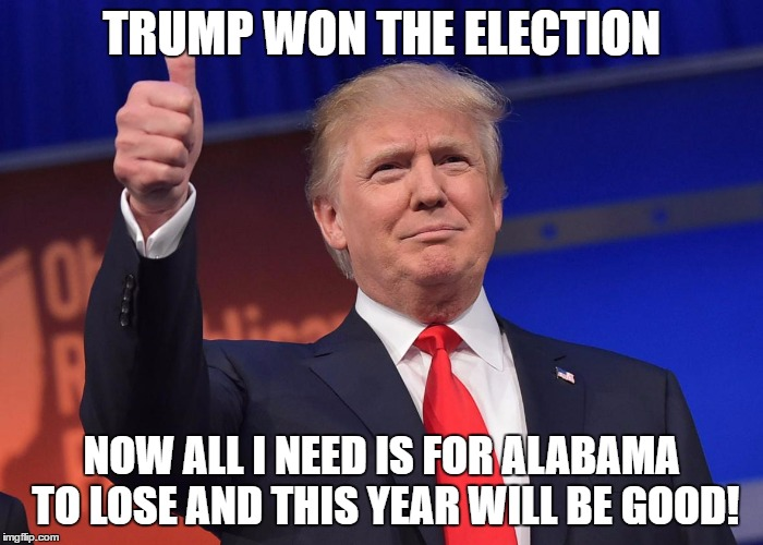 donald trump | TRUMP WON THE ELECTION NOW ALL I NEED IS FOR ALABAMA TO LOSE AND THIS YEAR WILL BE GOOD! | image tagged in memes,donald trump,trump,funny,alabama football,auburn | made w/ Imgflip meme maker