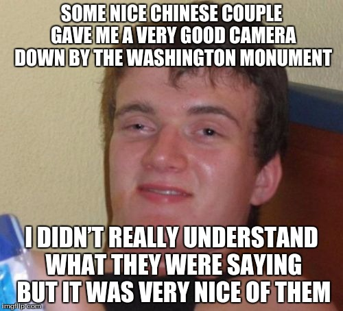 10 Guy Meme | SOME NICE CHINESE COUPLE GAVE ME A VERY GOOD CAMERA DOWN BY THE WASHINGTON MONUMENT I DIDN'T REALLY UNDERSTAND WHAT THEY WERE SAYING BUT IT  | image tagged in memes,10 guy | made w/ Imgflip meme maker