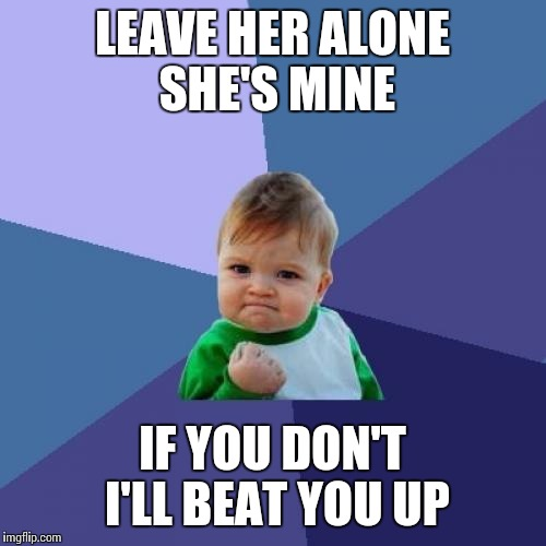 Success Kid Meme |  LEAVE HER ALONE SHE'S MINE; IF YOU DON'T I'LL BEAT YOU UP | image tagged in memes,success kid | made w/ Imgflip meme maker