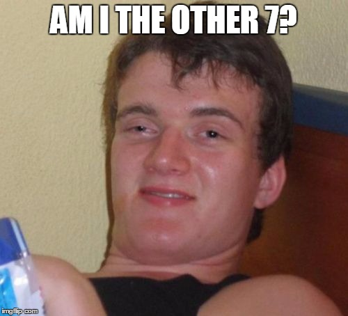 10 Guy Meme | AM I THE OTHER 7? | image tagged in memes,10 guy | made w/ Imgflip meme maker