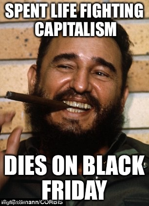 Death is sometimes ironic | SPENT LIFE FIGHTING CAPITALISM DIES ON BLACK FRIDAY | image tagged in fidel castro,black friday,memes | made w/ Imgflip meme maker
