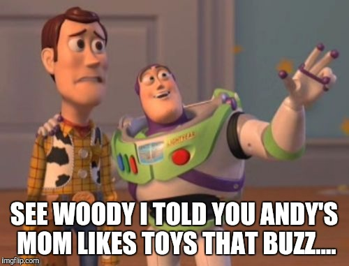 X, X Everywhere Meme | SEE WOODY I TOLD YOU ANDY'S MOM LIKES TOYS THAT BUZZ.... | image tagged in memes,x x everywhere | made w/ Imgflip meme maker