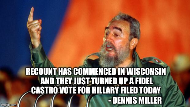 I love his sarcastic wit | RECOUNT HAS COMMENCED IN WISCONSIN AND THEY JUST TURNED UP A FIDEL CASTRO VOTE FOR HILLARY FILED TODAY - DENNIS MILLER | image tagged in fidel castro,hillary,trump,recount 2016 | made w/ Imgflip meme maker