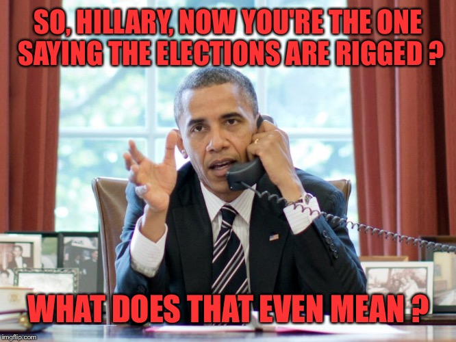 Liberal Hipocrisy | SO, HILLARY, NOW YOU'RE THE ONE SAYING THE ELECTIONS ARE RIGGED ? WHAT DOES THAT EVEN MEAN ? | image tagged in trump,election 2016,hillary clinton,hillary,jill stein,rigged elections | made w/ Imgflip meme maker