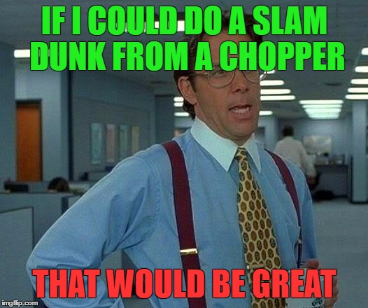 That Would Be Great Meme | IF I COULD DO A SLAM DUNK FROM A CHOPPER THAT WOULD BE GREAT | image tagged in memes,that would be great | made w/ Imgflip meme maker