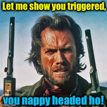 Let me show you triggered, you nappy headed ho! | made w/ Imgflip meme maker