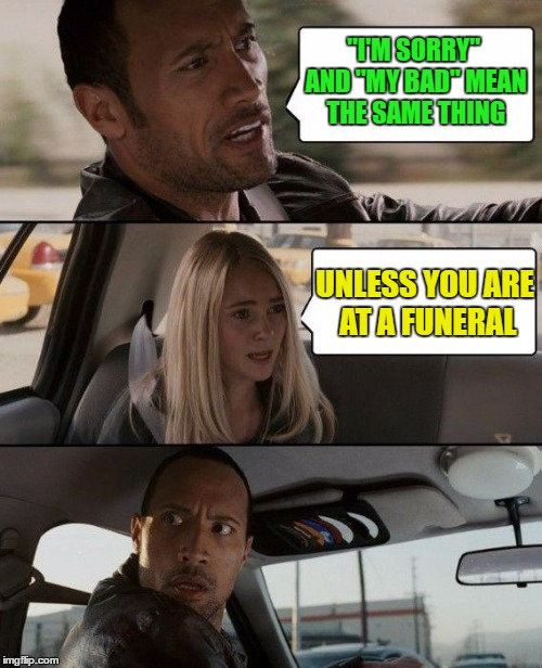 "I'm sorry and my bad mean same thing |  ""I'M SORRY"" AND ""MY BAD"" MEAN THE SAME THING; UNLESS YOU ARE AT A FUNERAL 