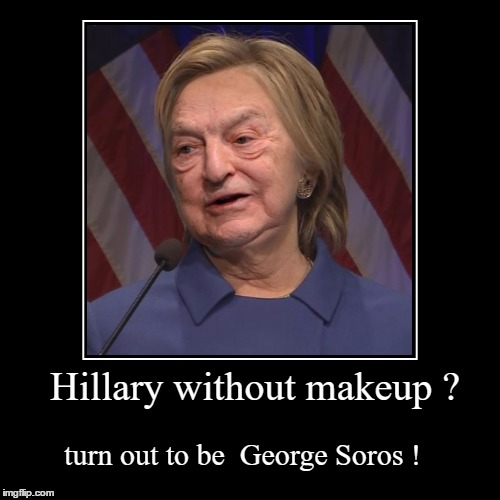 Hillary without makeup ? | turn out to be  George Soros ! | image tagged in funny,demotivationals,memes,george soros,hillary clinton,makeup | made w/ Imgflip demotivational maker