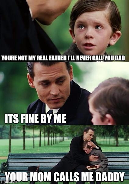 Finding Neverland Meme | YOURE NOT MY REAL FATHER I'LL NEVER CALL YOU DAD ITS FINE BY ME YOUR MOM CALLS ME DADDY | image tagged in memes,finding neverland | made w/ Imgflip meme maker