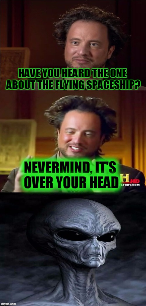Bad Pun Aliens Guy | HAVE YOU HEARD THE ONE ABOUT THE FLYING SPACESHIP? NEVERMIND, IT'S OVER YOUR HEAD | image tagged in bad pun aliens guy,memes,ancient aliens,bad pun,funny,ufo | made w/ Imgflip meme maker