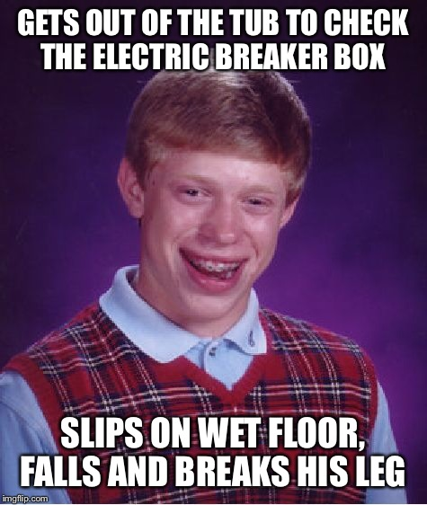 Bad Luck Brian Meme | GETS OUT OF THE TUB TO CHECK THE ELECTRIC BREAKER BOX SLIPS ON WET FLOOR, FALLS AND BREAKS HIS LEG | image tagged in memes,bad luck brian | made w/ Imgflip meme maker