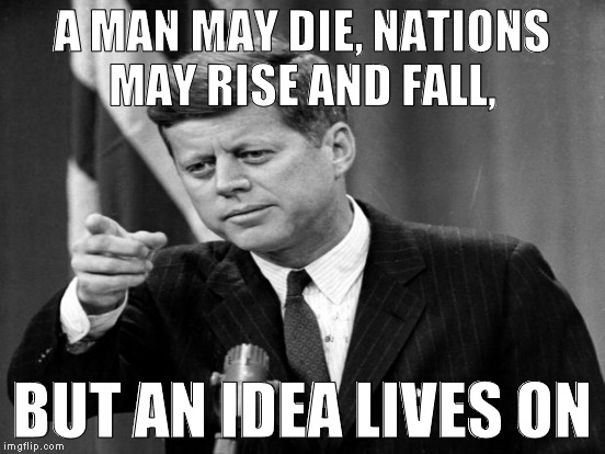 A MAN MAY DIE, NATIONS MAY RISE AND FALL, BUT AN IDEA LIVES ON | made w/ Imgflip meme maker