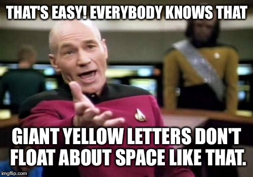 Picard Wtf Meme | THAT'S EASY! EVERYBODY KNOWS THAT GIANT YELLOW LETTERS DON'T FLOAT ABOUT SPACE LIKE THAT. | image tagged in memes,picard wtf | made w/ Imgflip meme maker