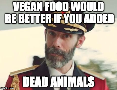 If it didn't have parents, it's a snack. | VEGAN FOOD WOULD BE BETTER IF YOU ADDED DEAD ANIMALS | image tagged in captain obvious,vegan,bacon | made w/ Imgflip meme maker