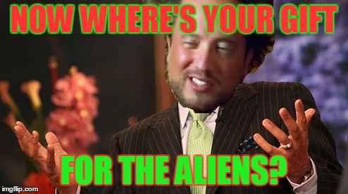 NOW WHERE'S YOUR GIFT FOR THE ALIENS? | made w/ Imgflip meme maker