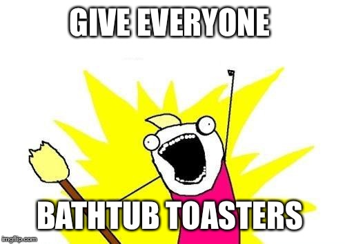 X All The Y Meme | GIVE EVERYONE BATHTUB TOASTERS | image tagged in memes,x all the y | made w/ Imgflip meme maker