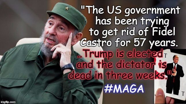 """The US government has been trying to get rid of Fidel Castro for 57 years. ..Trump is elected and the dictator is dead in three weeks."" #MA 