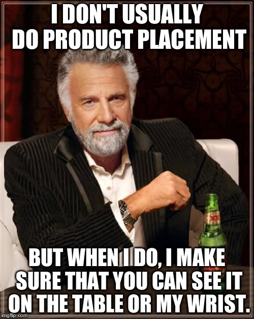 Ever realise that? | I DON'T USUALLY DO PRODUCT PLACEMENT BUT WHEN I DO, I MAKE SURE THAT YOU CAN SEE IT ON THE TABLE OR MY WRIST. | image tagged in memes,the most interesting man in the world | made w/ Imgflip meme maker