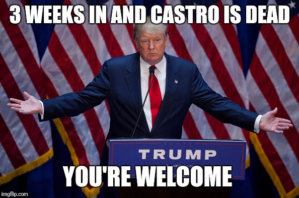Donald Trump | 3 WEEKS IN AND CASTRO IS DEAD YOU'RE WELCOME | image tagged in donald trump | made w/ Imgflip meme maker