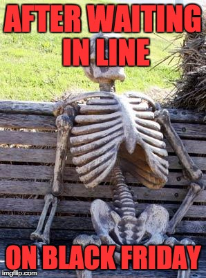 Waiting Skeleton Meme | AFTER WAITING IN LINE ON BLACK FRIDAY | image tagged in memes,waiting skeleton | made w/ Imgflip meme maker