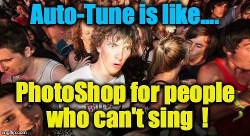Yeah, sure. You use Auto-Tune only for 'artistic expression' | Auto-Tune is like.... PhotoShop for people who can't sing  ! | image tagged in memes,sudden clarity clarence | made w/ Imgflip meme maker