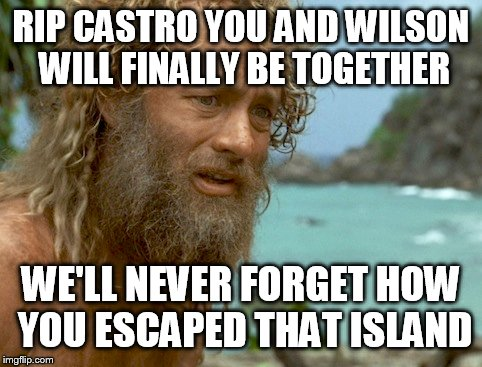 CASTRO A TRUE HERO | RIP CASTRO YOU AND WILSON WILL FINALLY BE TOGETHER WE'LL NEVER FORGET HOW YOU ESCAPED THAT ISLAND | image tagged in funny,funny memes,fidel castro,memes,too funny,castro | made w/ Imgflip meme maker