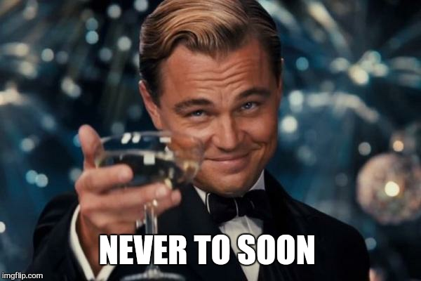 Leonardo Dicaprio Cheers Meme | NEVER TO SOON | image tagged in memes,leonardo dicaprio cheers | made w/ Imgflip meme maker