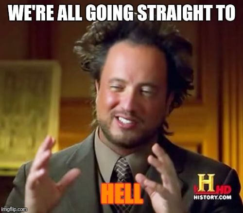 Ancient Aliens Meme | WE'RE ALL GOING STRAIGHT TO HELL | image tagged in memes,ancient aliens | made w/ Imgflip meme maker
