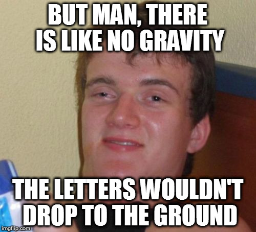 10 Guy Meme | BUT MAN, THERE IS LIKE NO GRAVITY THE LETTERS WOULDN'T DROP TO THE GROUND | image tagged in memes,10 guy | made w/ Imgflip meme maker
