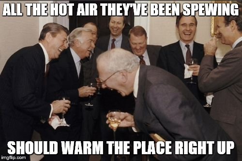 Laughing Men In Suits Meme | ALL THE HOT AIR THEY'VE BEEN SPEWING SHOULD WARM THE PLACE RIGHT UP | image tagged in memes,laughing men in suits | made w/ Imgflip meme maker