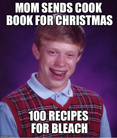 Bad Luck Brian Meme | MOM SENDS COOK BOOK FOR CHRISTMAS 100 RECIPES FOR BLEACH | image tagged in memes,bad luck brian | made w/ Imgflip meme maker