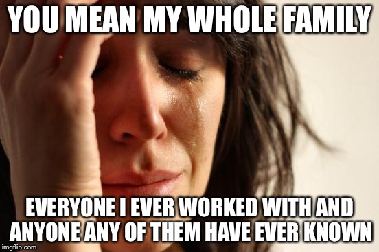 First World Problems Meme | YOU MEAN MY WHOLE FAMILY EVERYONE I EVER WORKED WITH AND ANYONE ANY OF THEM HAVE EVER KNOWN | image tagged in memes,first world problems | made w/ Imgflip meme maker