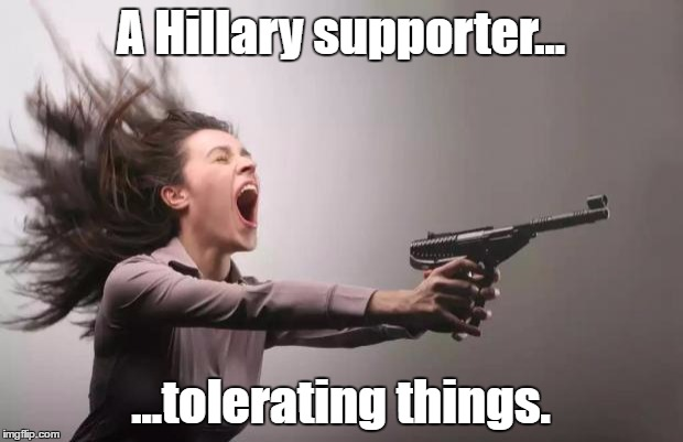 Feminist  | A Hillary supporter... ...tolerating things. | image tagged in feminist | made w/ Imgflip meme maker