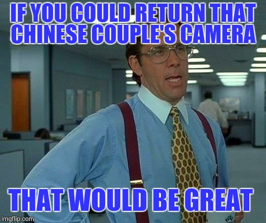 That Would Be Great Meme | IF YOU COULD RETURN THAT CHINESE COUPLE'S CAMERA THAT WOULD BE GREAT | image tagged in memes,that would be great | made w/ Imgflip meme maker