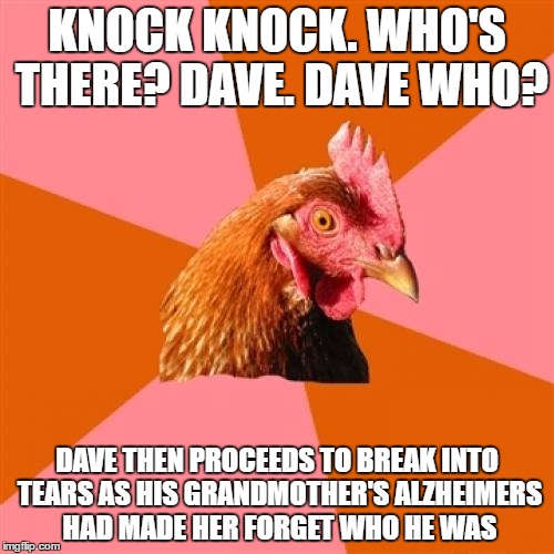 Anti Joke Chicken Meme |  KNOCK KNOCK. WHO'S THERE? DAVE. DAVE WHO? DAVE THEN PROCEEDS TO BREAK INTO TEARS AS HIS GRANDMOTHER'S ALZHEIMERS HAD MADE HER FORGET WHO HE WAS | image tagged in memes,anti joke chicken | made w/ Imgflip meme maker