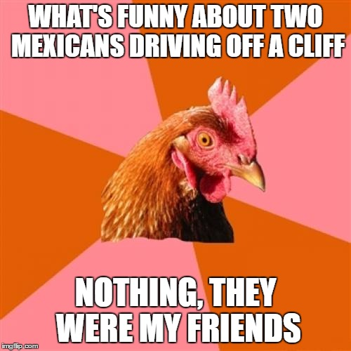 Anti Joke Chicken |  WHAT'S FUNNY ABOUT TWO MEXICANS DRIVING OFF A CLIFF; NOTHING, THEY WERE MY FRIENDS | image tagged in memes,anti joke chicken | made w/ Imgflip meme maker