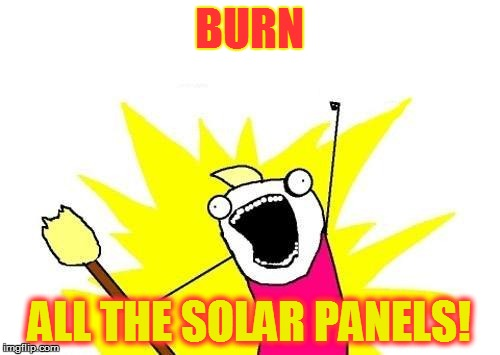 X All The Y Meme | BURN ALL THE SOLAR PANELS! | image tagged in memes,x all the y | made w/ Imgflip meme maker