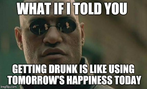 Matrix Morpheus Meme | WHAT IF I TOLD YOU GETTING DRUNK IS LIKE USING TOMORROW'S HAPPINESS TODAY | image tagged in memes,matrix morpheus | made w/ Imgflip meme maker