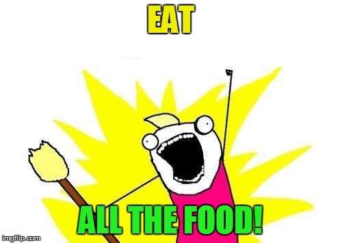X All The Y Meme | EAT ALL THE FOOD! | image tagged in memes,x all the y | made w/ Imgflip meme maker