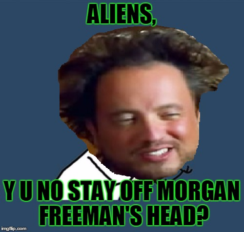 ALIENS, Y U NO STAY OFF MORGAN FREEMAN'S HEAD? | made w/ Imgflip meme maker