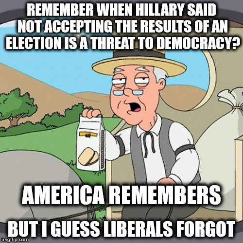 Liberals Attack Democracy | REMEMBER WHEN HILLARY SAID NOT ACCEPTING THE RESULTS OF AN ELECTION IS A THREAT TO DEMOCRACY? BUT I GUESS LIBERALS FORGOT AMERICA REMEMBERS | image tagged in memes,pepperidge farm remembers,liberal hypocrisy,hillary clinton 2016 | made w/ Imgflip meme maker