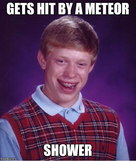 Bad Luck Brian Meme | GETS HIT BY A METEOR SHOWER | image tagged in memes,bad luck brian | made w/ Imgflip meme maker