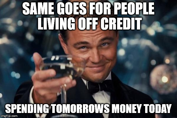 Leonardo Dicaprio Cheers Meme | SAME GOES FOR PEOPLE LIVING OFF CREDIT SPENDING TOMORROWS MONEY TODAY | image tagged in memes,leonardo dicaprio cheers | made w/ Imgflip meme maker